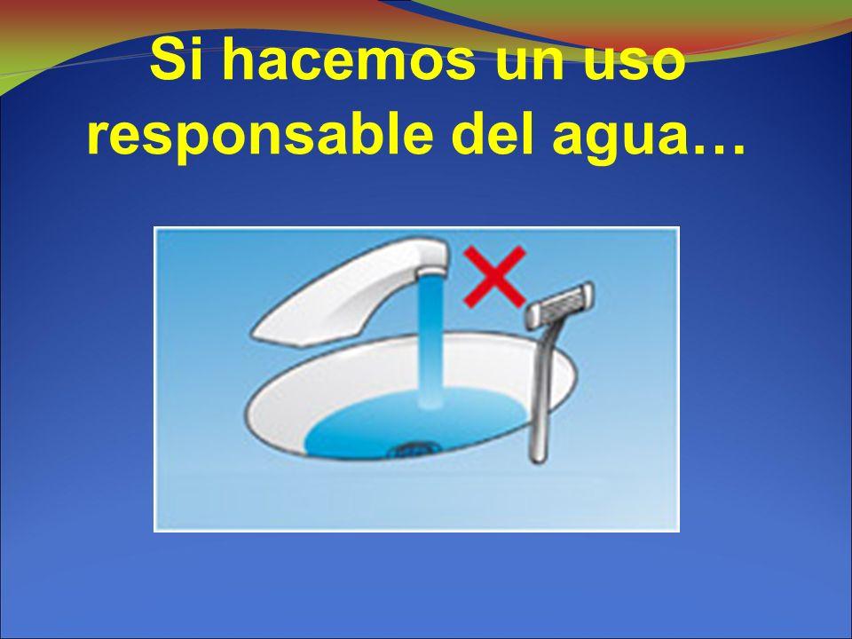 Si hacemos un uso responsable del agua…