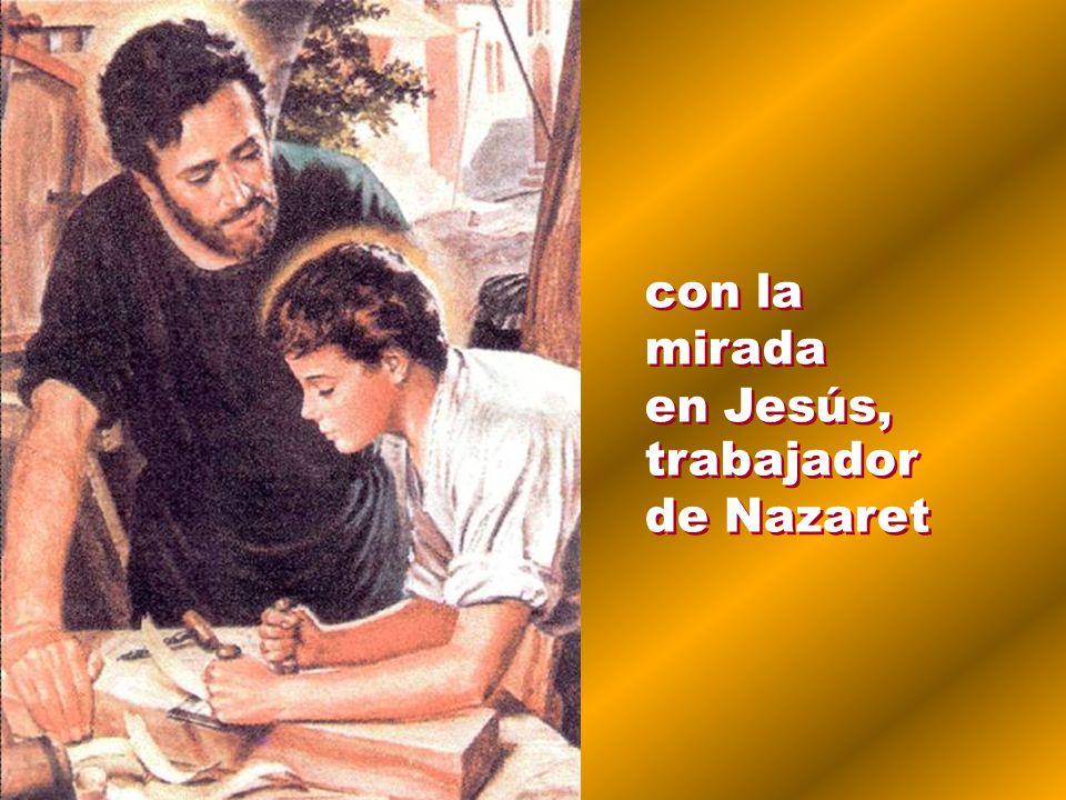 con la mirada en Jesús, trabajador de Nazaret