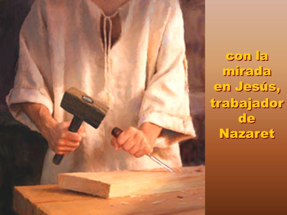con la mirada en Jesús, trabajadorde Nazaret