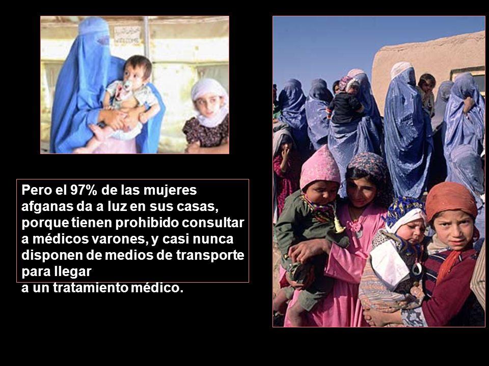 Pero el 97% de las mujeres afganas da a luz en sus casas, porque tienen prohibido consultar a médicos varones, y casi nunca disponen de medios de transporte para llegar a un tratamiento médico.