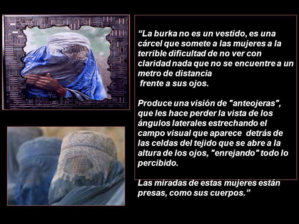 La burka no es un vestido, es una cárcel que somete a las mujeres a la terrible dificultad de no ver con claridad nada que no se encuentre a un metro de distancia
