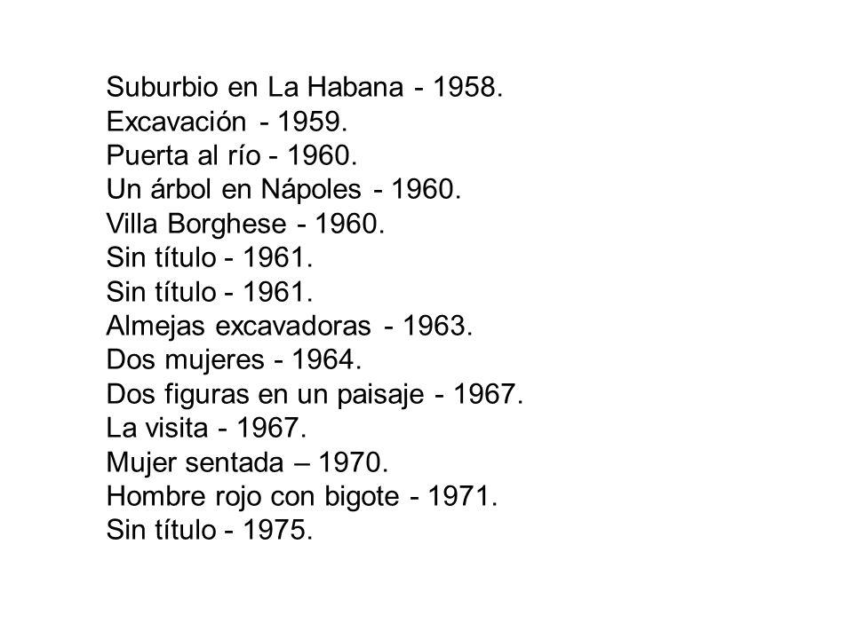 Suburbio en La Habana - 1958. Excavación - 1959. Puerta al río - 1960. Un árbol en Nápoles - 1960.