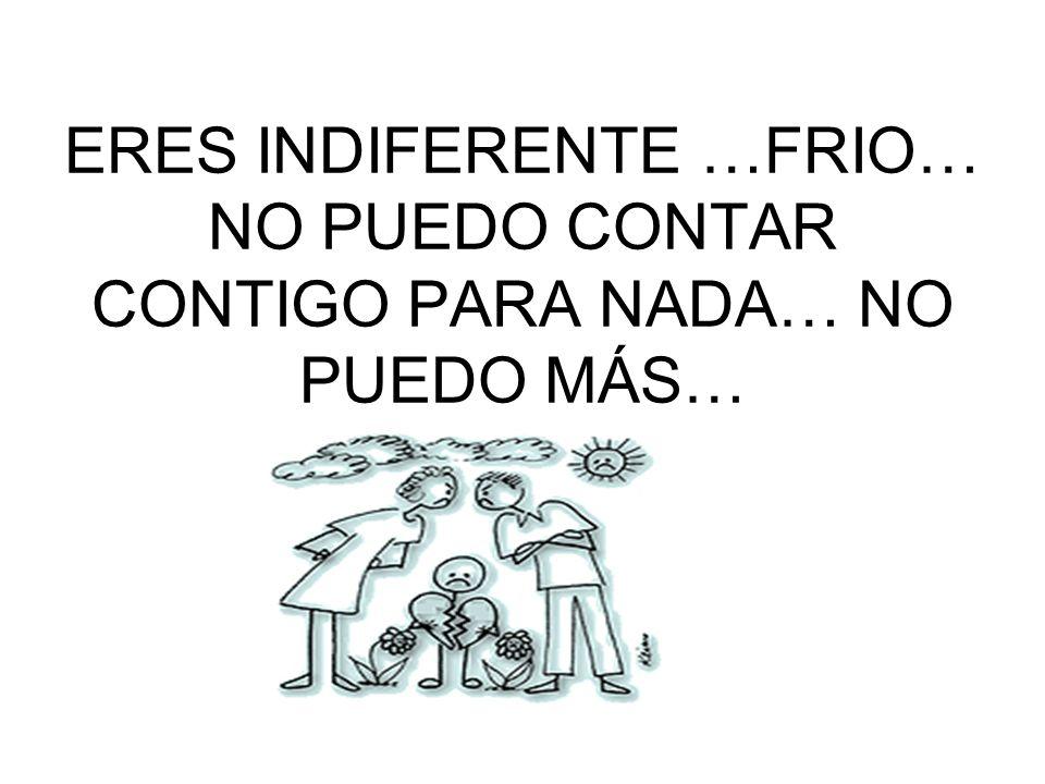 ERES INDIFERENTE …FRIO… NO PUEDO CONTAR CONTIGO PARA NADA… NO PUEDO MÁS…
