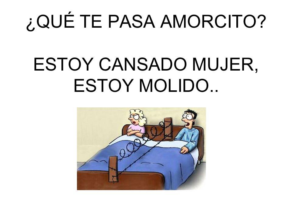 ¿QUÉ TE PASA AMORCITO ESTOY CANSADO MUJER, ESTOY MOLIDO..