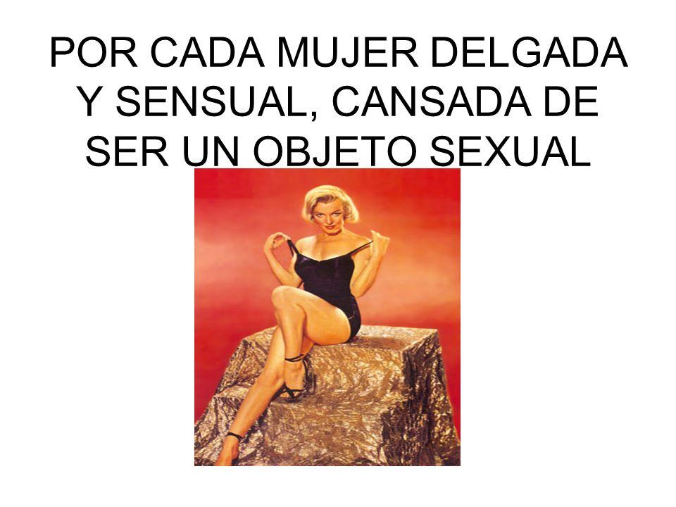 POR CADA MUJER DELGADA Y SENSUAL, CANSADA DE SER UN OBJETO SEXUAL