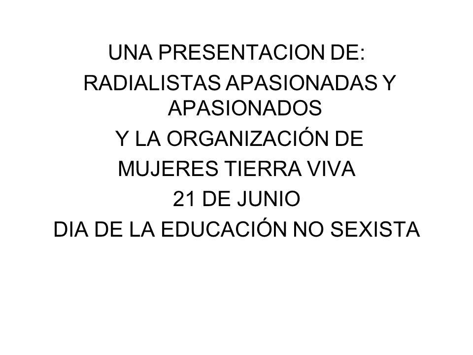 UNA PRESENTACION DE: RADIALISTAS APASIONADAS Y APASIONADOS Y LA ORGANIZACIÓN DE MUJERES TIERRA VIVA 21 DE JUNIO DIA DE LA EDUCACIÓN NO SEXISTA