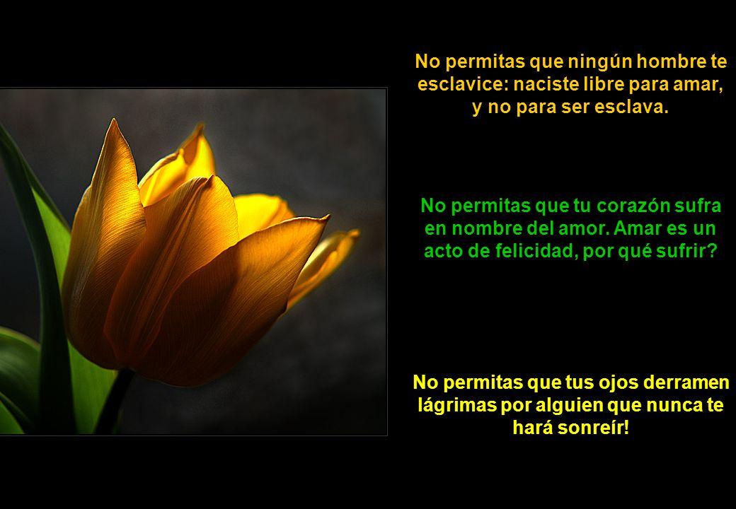 No permitas que ningún hombre te esclavice: naciste libre para amar, y no para ser esclava.