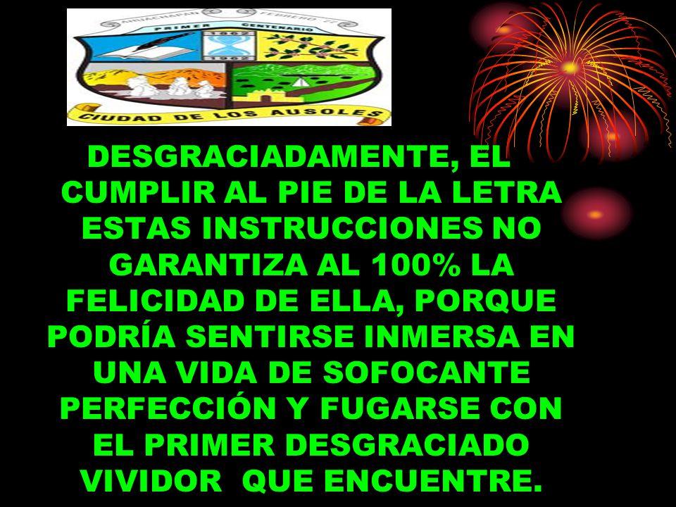 DESGRACIADAMENTE, EL CUMPLIR AL PIE DE LA LETRA ESTAS INSTRUCCIONES NO GARANTIZA AL 100% LA FELICIDAD DE ELLA, PORQUE PODRÍA SENTIRSE INMERSA EN UNA VIDA DE SOFOCANTE PERFECCIÓN Y FUGARSE CON EL PRIMER DESGRACIADO VIVIDOR QUE ENCUENTRE.