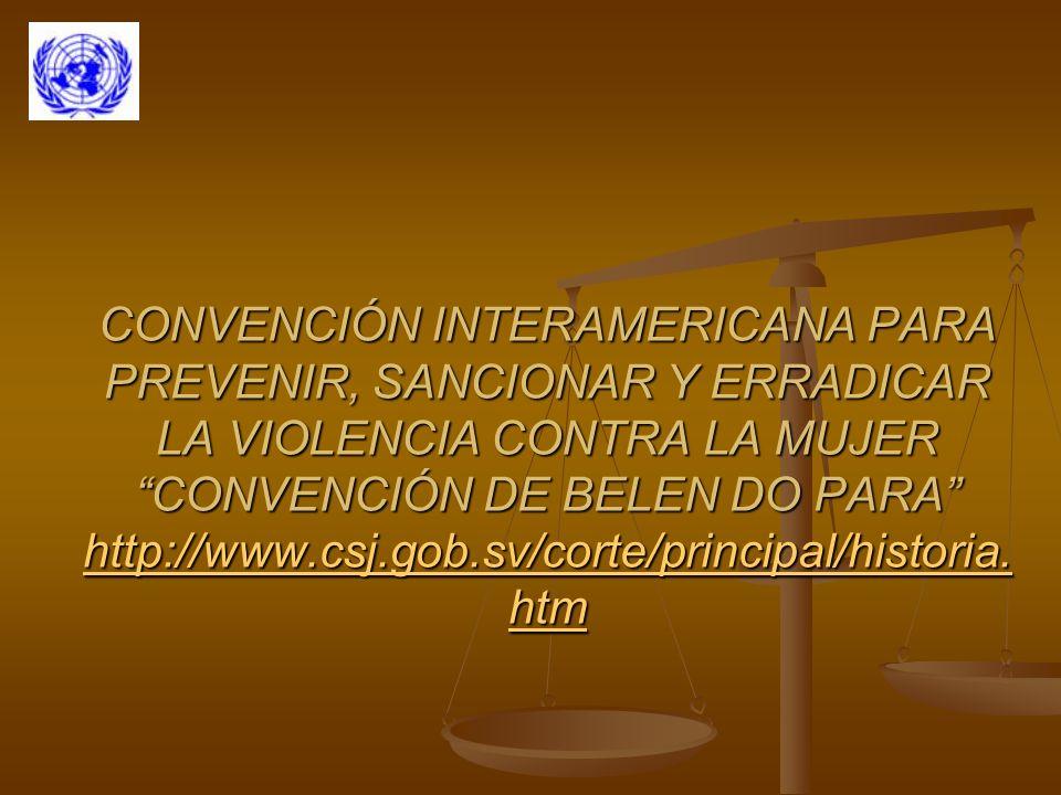 CONVENCIÓN INTERAMERICANA PARA PREVENIR, SANCIONAR Y ERRADICAR LA VIOLENCIA CONTRA LA MUJER CONVENCIÓN DE BELEN DO PARA http://www.csj.gob.sv/corte/principal/historia.htm