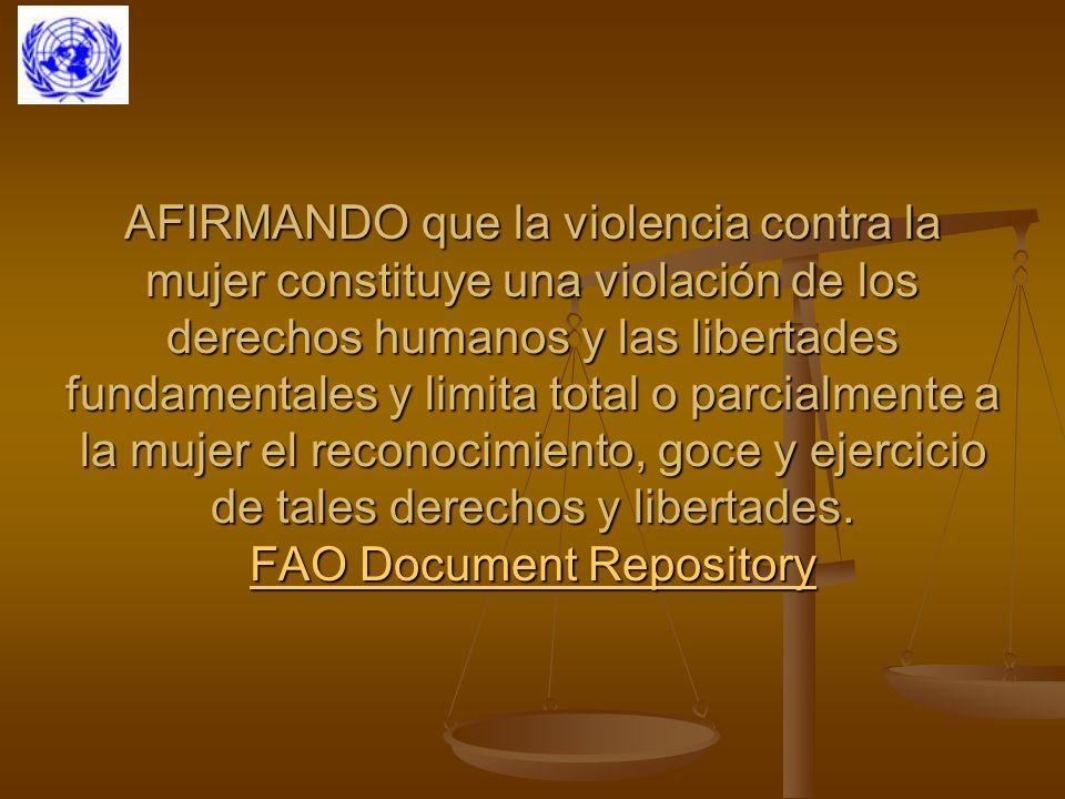 AFIRMANDO que la violencia contra la mujer constituye una violación de los derechos humanos y las libertades fundamentales y limita total o parcialmente a la mujer el reconocimiento, goce y ejercicio de tales derechos y libertades. FAO Document Repository