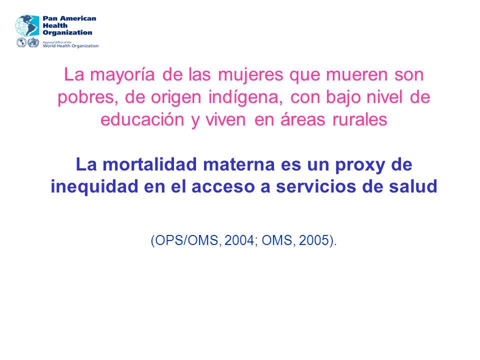 La mayoría de las mujeres que mueren son pobres, de origen indígena, con bajo nivel de educación y viven en áreas rurales La mortalidad materna es un proxy de inequidad en el acceso a servicios de salud (OPS/OMS, 2004; OMS, 2005).