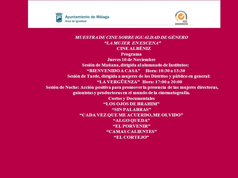 MUESTRA DE CINE SOBRE IGUALDAD DE GÉNERO LA MUJER EN ESCENA CINE ALBÉNIZ Programa Jueves 10 de Noviembre Sesión de Mañana, dirigida al alumnado de Institutos: BIENVENIDO A CASA Hora: 10:30 a 13:30 Sesión de Tarde, dirigida a mujeres de los Distritos y público en general: LA VERGÜENZA Hora: 17:00 a 20:00 Sesión de Noche: Acción positiva para promover la presencia de las mujeres directoras, guionistas y productoras en el mundo de la cinematografía.