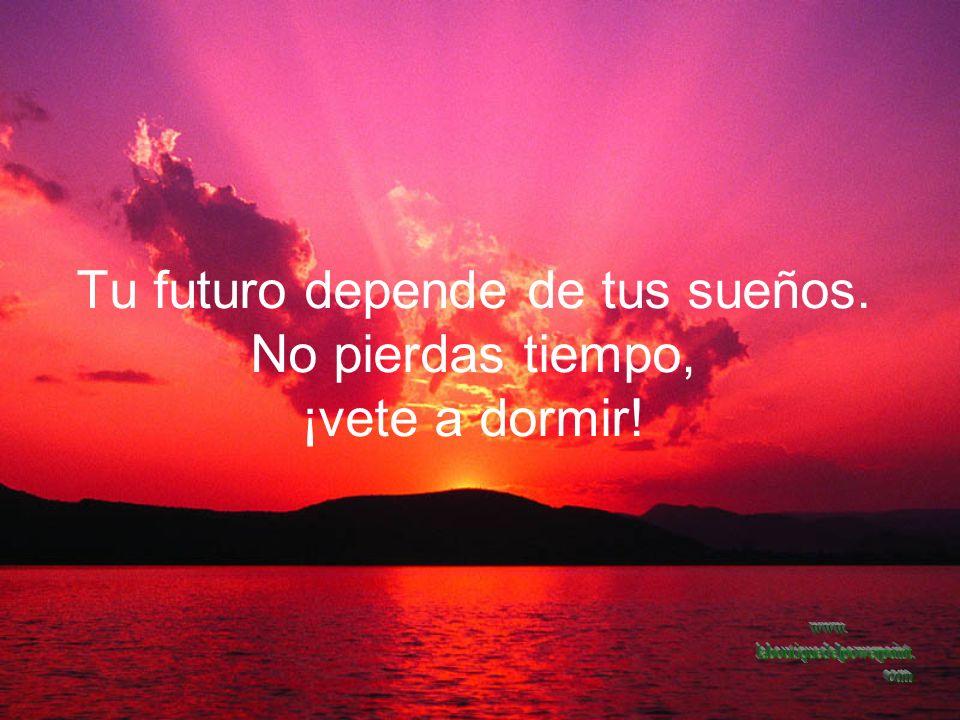 Tu futuro depende de tus sueños. No pierdas tiempo, ¡vete a dormir!