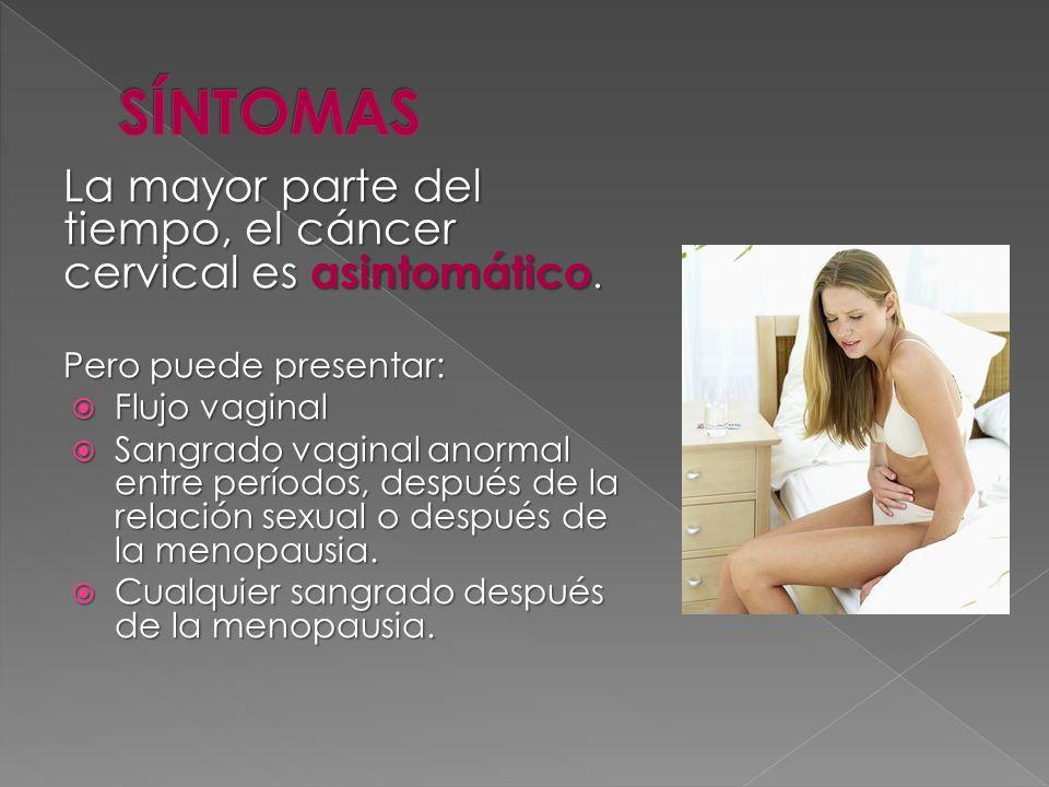 SÍNTOMAS La mayor parte del tiempo, el cáncer cervical es asintomático. Pero puede presentar: Flujo vaginal.
