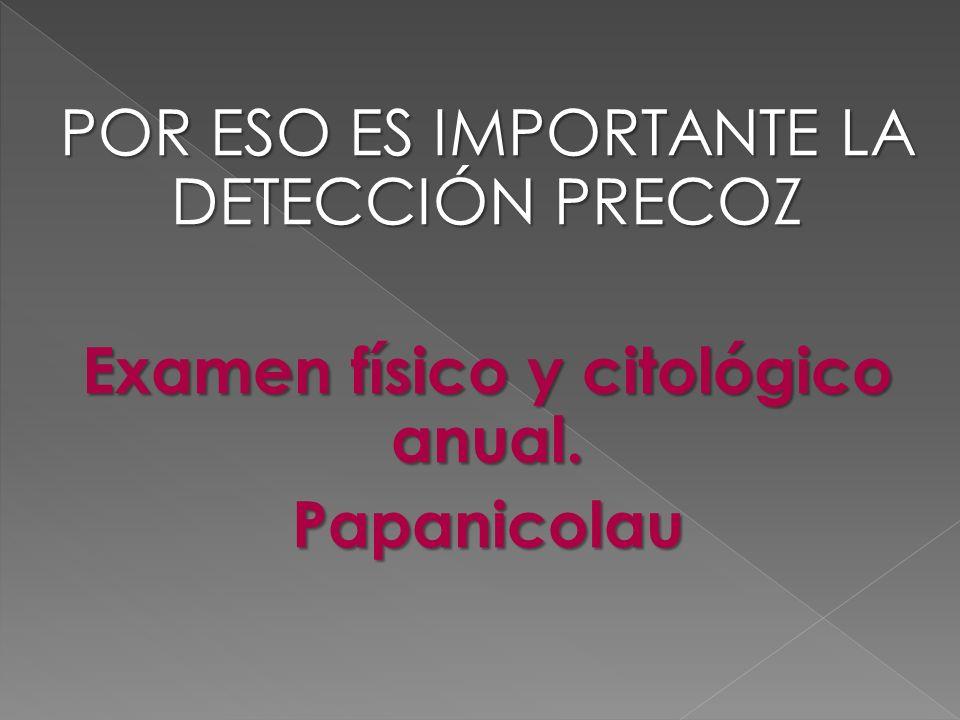 POR ESO ES IMPORTANTE LA DETECCIÓN PRECOZ Examen físico y citológico anual. Papanicolau