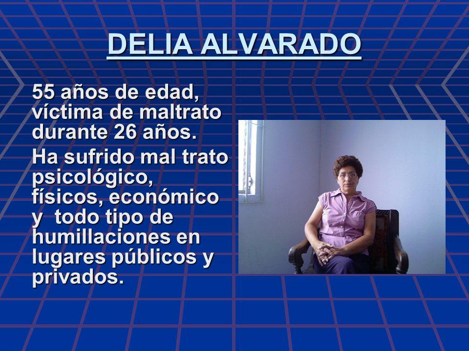 DELIA ALVARADO 55 años de edad, víctima de maltrato durante 26 años.