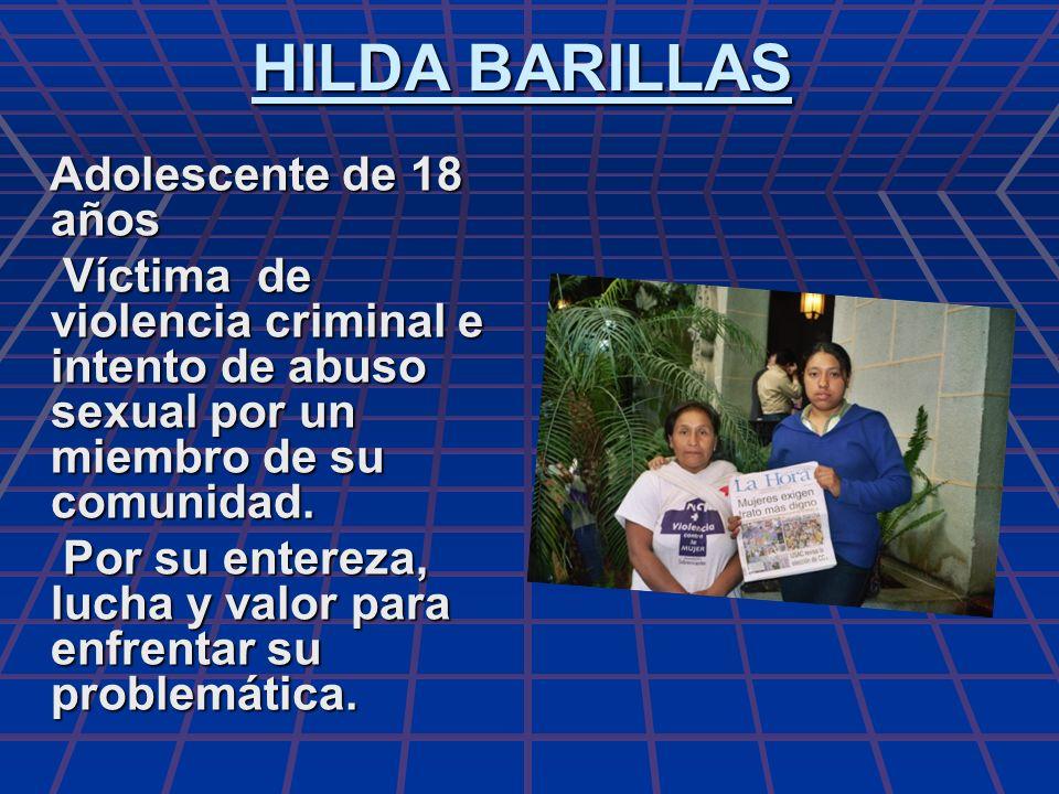 HILDA BARILLAS Adolescente de 18 años. Víctima de violencia criminal e intento de abuso sexual por un miembro de su comunidad.