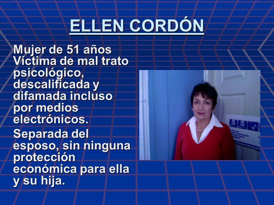 ELLEN CORDÓN Mujer de 51 años Víctima de mal trato psicológico, descalificada y difamada incluso por medios electrónicos.
