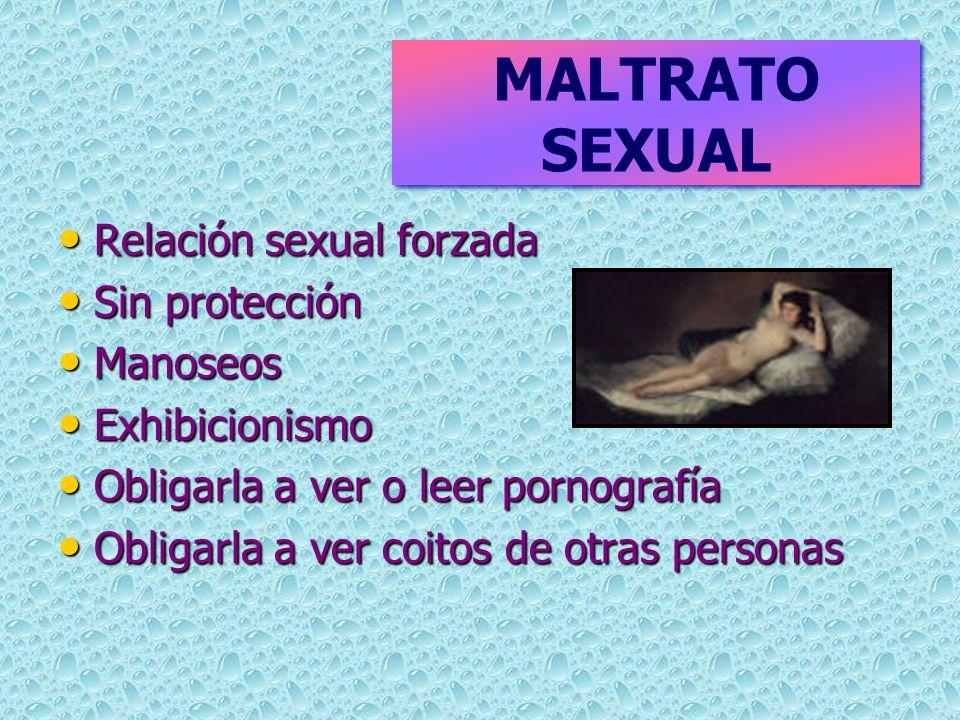 MALTRATO SEXUAL Relación sexual forzada Sin protección Manoseos