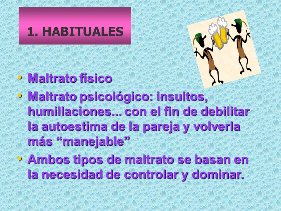 1. HABITUALES Maltrato físico.