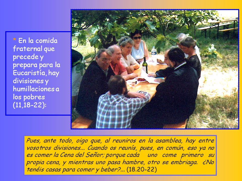 * En la comida fraternal que precede y prepara para la Eucaristía, hay divisiones y humillaciones a los pobres (11,18-22):