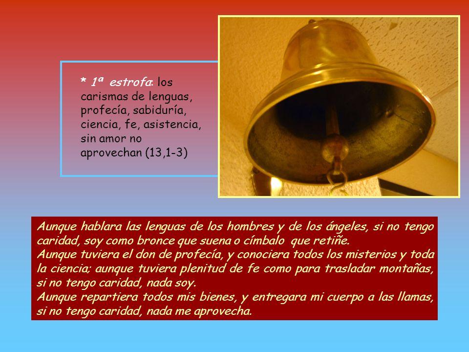 * 1ª estrofa: los carismas de lenguas, profecía, sabiduría, ciencia, fe, asistencia, sin amor no aprovechan (13,1-3)