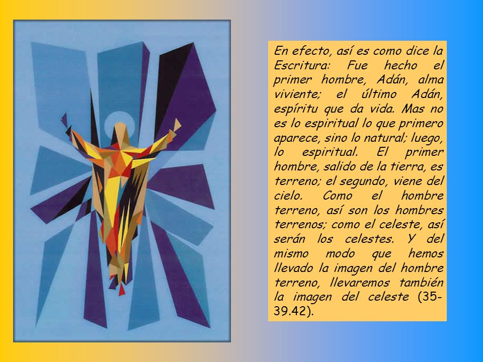 En efecto, así es como dice la Escritura: Fue hecho el primer hombre, Adán, alma viviente; el último Adán, espíritu que da vida.