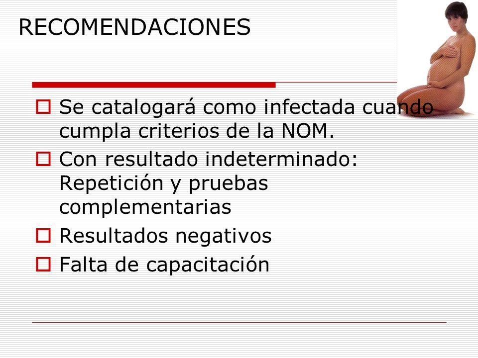 RECOMENDACIONES Se catalogará como infectada cuando cumpla criterios de la NOM. Con resultado indeterminado: Repetición y pruebas complementarias.