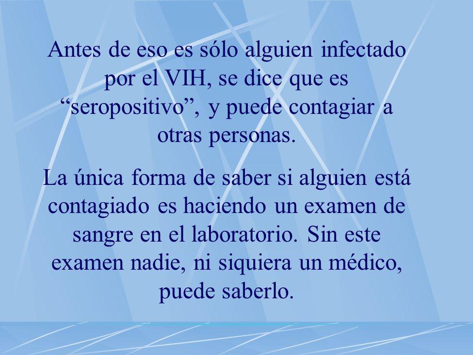Antes de eso es sólo alguien infectado por el VIH, se dice que es seropositivo , y puede contagiar a otras personas.
