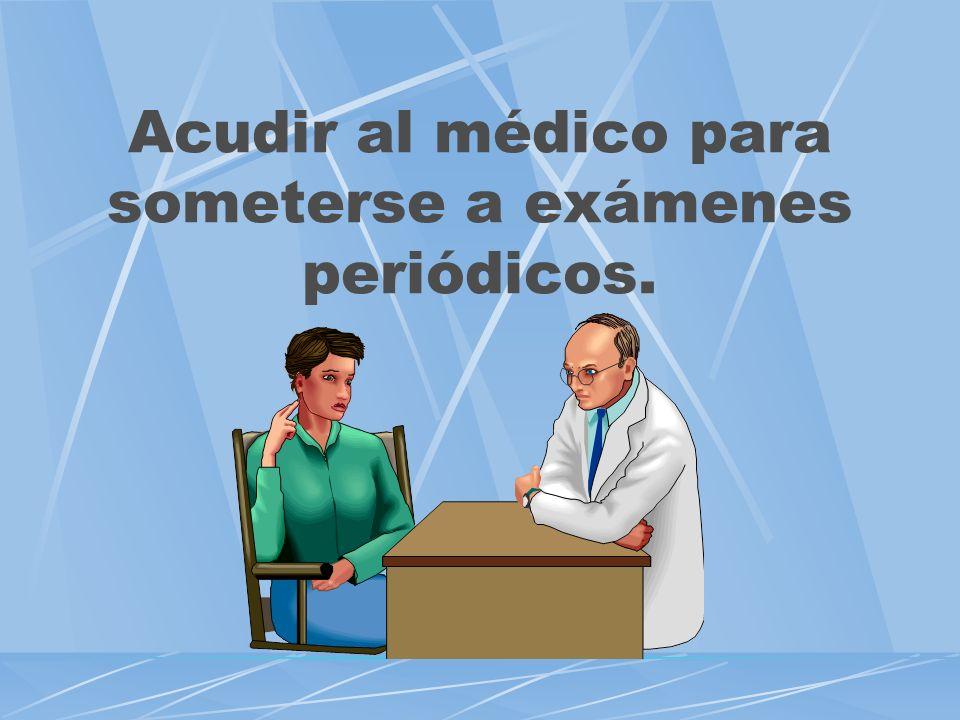 Acudir al médico para someterse a exámenes periódicos.