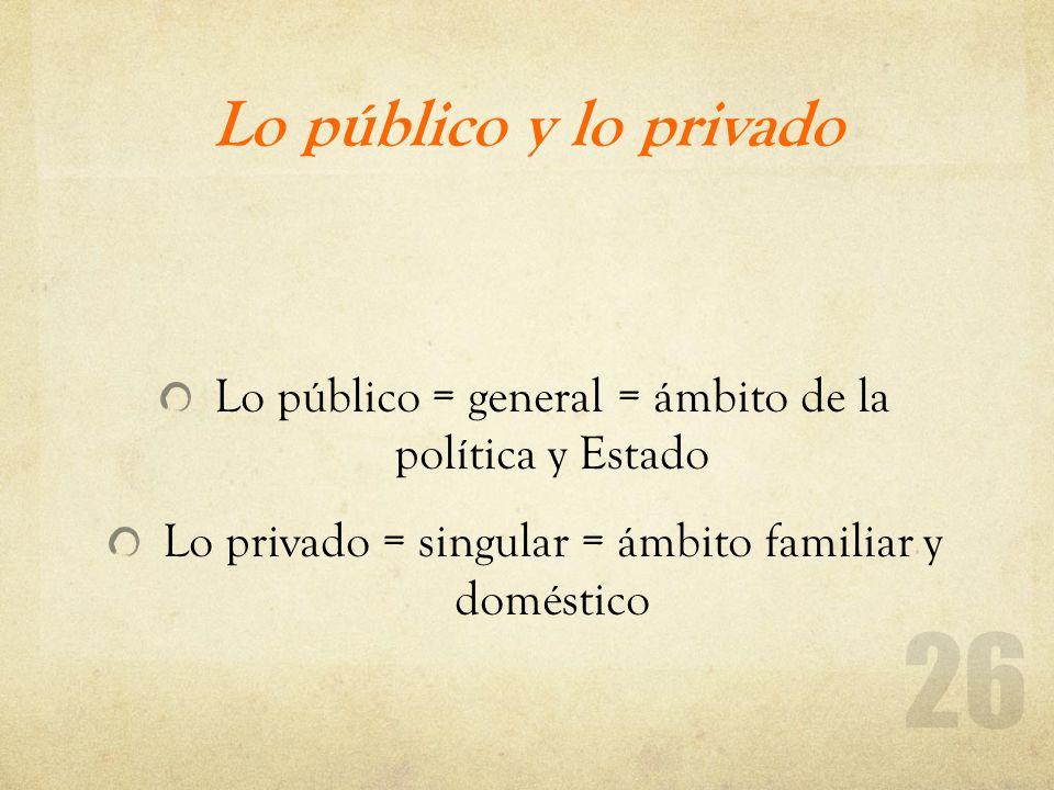 Lo público y lo privado Lo público = general = ámbito de la política y Estado.