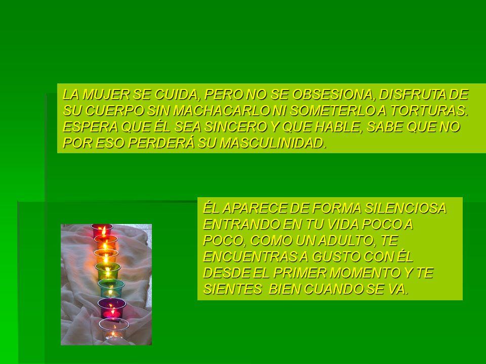 LA MUJER SE CUIDA, PERO NO SE OBSESIONA, DISFRUTA DE SU CUERPO SIN MACHACARLO NI SOMETERLO A TORTURAS. ESPERA QUE ÉL SEA SINCERO Y QUE HABLE, SABE QUE NO POR ESO PERDERÁ SU MASCULINIDAD.