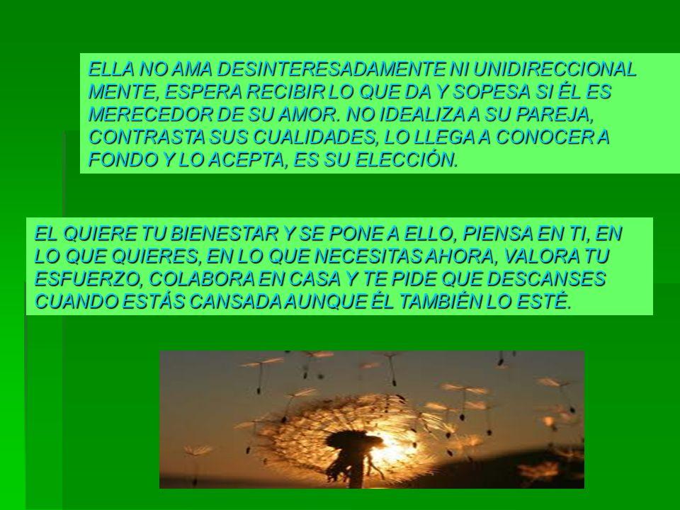 ELLA NO AMA DESINTERESADAMENTE NI UNIDIRECCIONAL MENTE, ESPERA RECIBIR LO QUE DA Y SOPESA SI ÉL ES MERECEDOR DE SU AMOR. NO IDEALIZA A SU PAREJA, CONTRASTA SUS CUALIDADES, LO LLEGA A CONOCER A FONDO Y LO ACEPTA, ES SU ELECCIÓN.