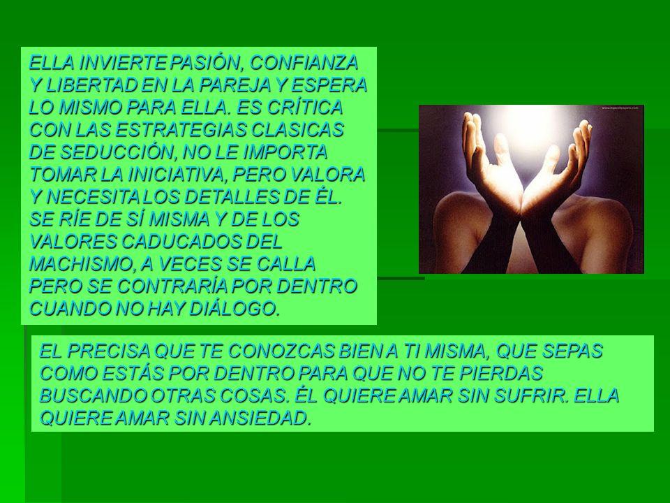 ELLA INVIERTE PASIÓN, CONFIANZA Y LIBERTAD EN LA PAREJA Y ESPERA LO MISMO PARA ELLA. ES CRÍTICA CON LAS ESTRATEGIAS CLASICAS DE SEDUCCIÓN, NO LE IMPORTA TOMAR LA INICIATIVA, PERO VALORA Y NECESITA LOS DETALLES DE ÉL. SE RÍE DE SÍ MISMA Y DE LOS VALORES CADUCADOS DEL MACHISMO, A VECES SE CALLA PERO SE CONTRARÍA POR DENTRO CUANDO NO HAY DIÁLOGO.