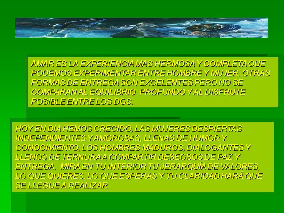 AMAR ES LA EXPERIENCIA MAS HERMOSA Y COMPLETA QUE PODEMOS EXPERIMENTAR ENTRE HOMBRE Y MUJER. OTRAS FORMAS DE ENTREGA SON EXCELENTES PERO NO SE COMPARAN AL EQUILIBRIO PROFUNDO Y AL DISFRUTE POSIBLE ENTRE LOS DOS.