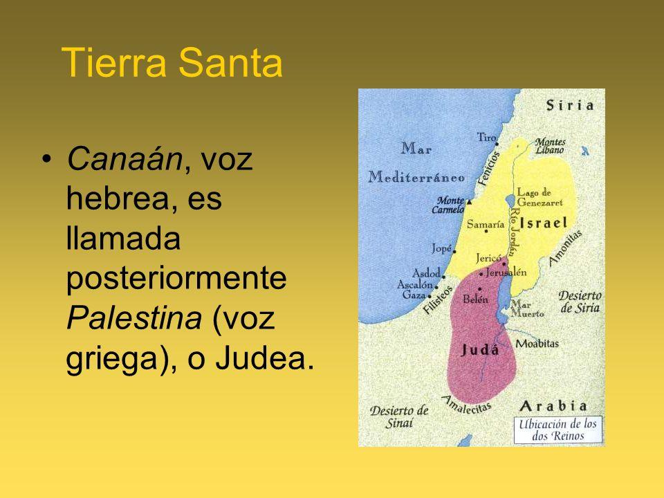 Tierra Santa Canaán, voz hebrea, es llamada posteriormente Palestina (voz griega), o Judea.