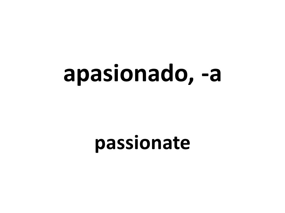 apasionado, -a passionate