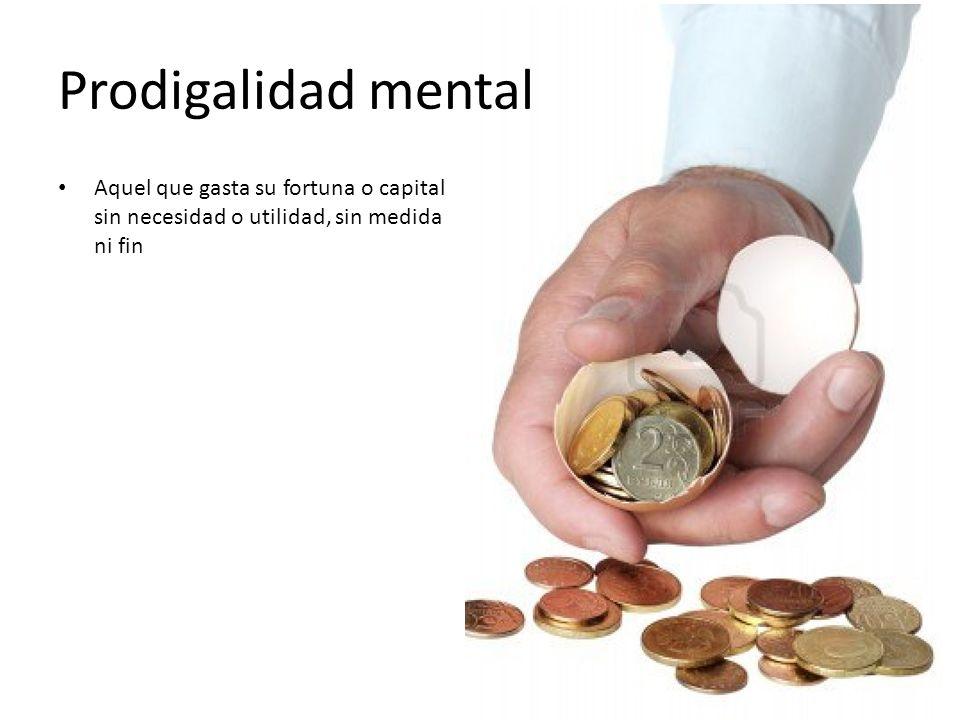 Prodigalidad mental Aquel que gasta su fortuna o capital sin necesidad o utilidad, sin medida ni fin.