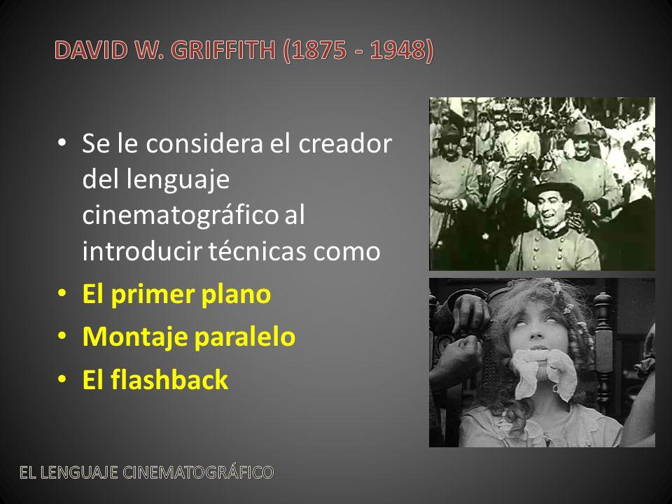 DAVID W. GRIFFITH (1875 - 1948) Se le considera el creador del lenguaje cinematográfico al introducir técnicas como.