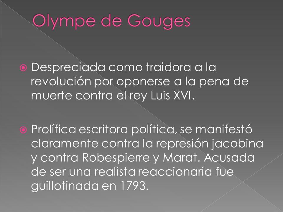 Olympe de Gouges Despreciada como traidora a la revolución por oponerse a la pena de muerte contra el rey Luis XVI.