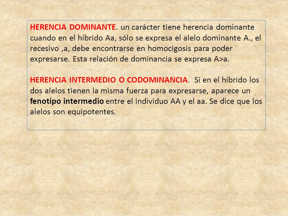 HERENCIA DOMINANTE. un carácter tiene herencia dominante cuando en el híbrido Aa, sólo se expresa el alelo dominante A., el recesivo ,a, debe encontrarse en homocigosis para poder expresarse. Esta relación de dominancia se expresa A>a.