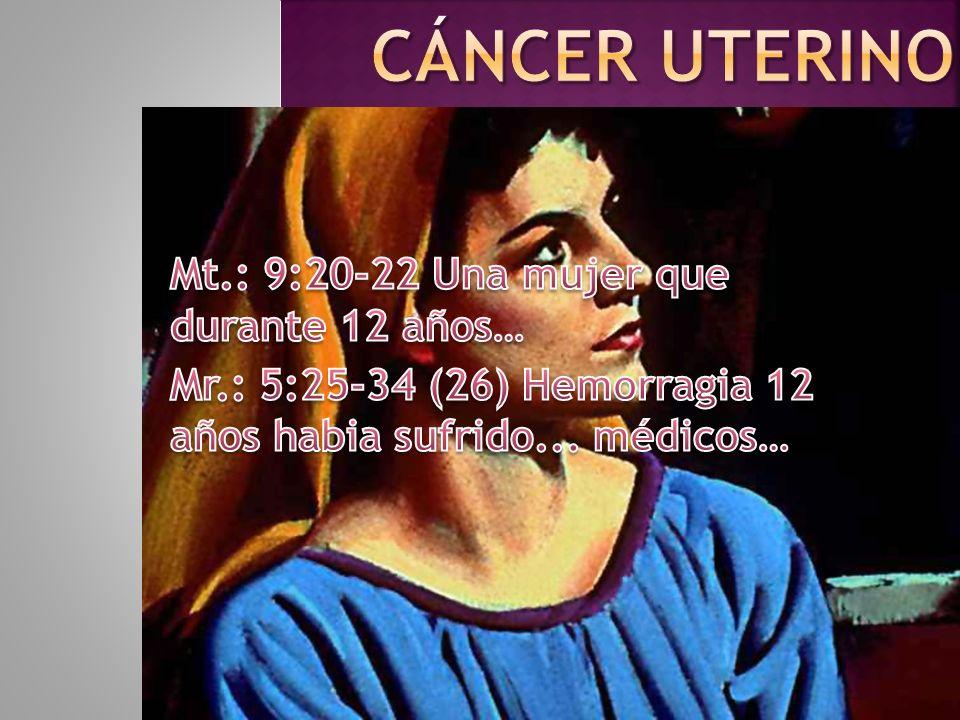 Cáncer uterino Mt.: 9:20-22 Una mujer que durante 12 años…