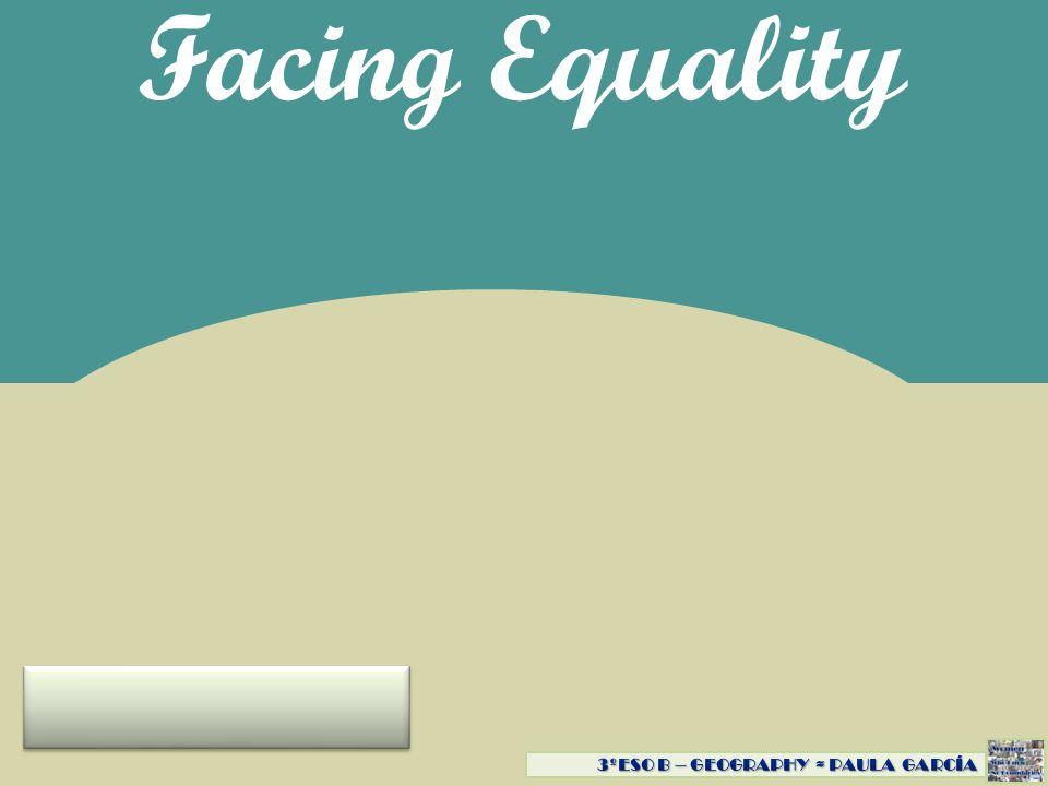 Facing Equality 3ºESO B – GEOGRAPHY ≈ PAULA GARCÍA 3ºESO B - GEOGRAPHY