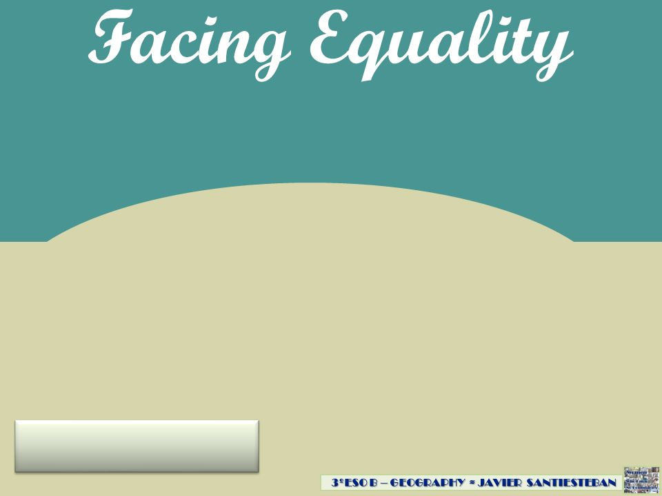 Facing Equality 3ºESO B – GEOGRAPHY ≈ JAVIER SANTIESTEBAN