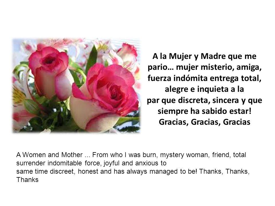 A la Mujer y Madre que me pario… mujer misterio, amiga, fuerza indómita entrega total, alegre e inquieta a la