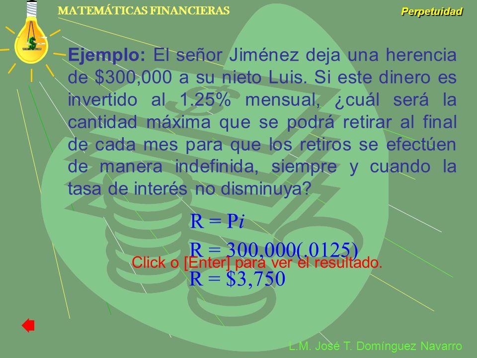 Ejemplo: El señor Jiménez deja una herencia de $300,000 a su nieto Luis. Si este dinero es invertido al 1.25% mensual, ¿cuál será la cantidad máxima que se podrá retirar al final de cada mes para que los retiros se efectúen de manera indefinida, siempre y cuando la tasa de interés no disminuya