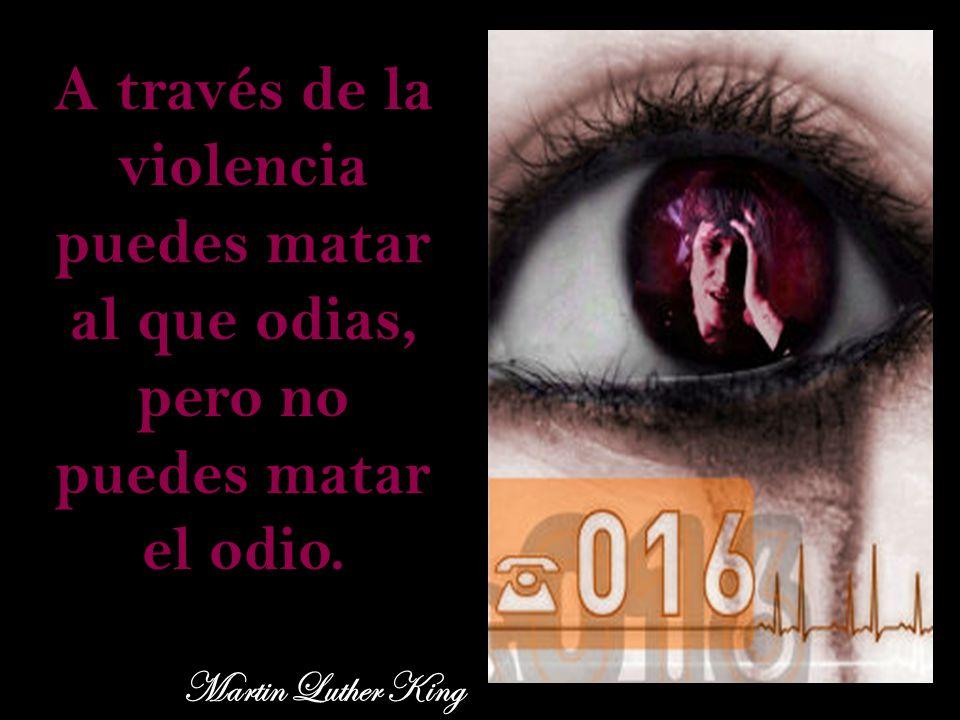 A través de la violencia puedes matar al que odias, pero no puedes matar el odio.