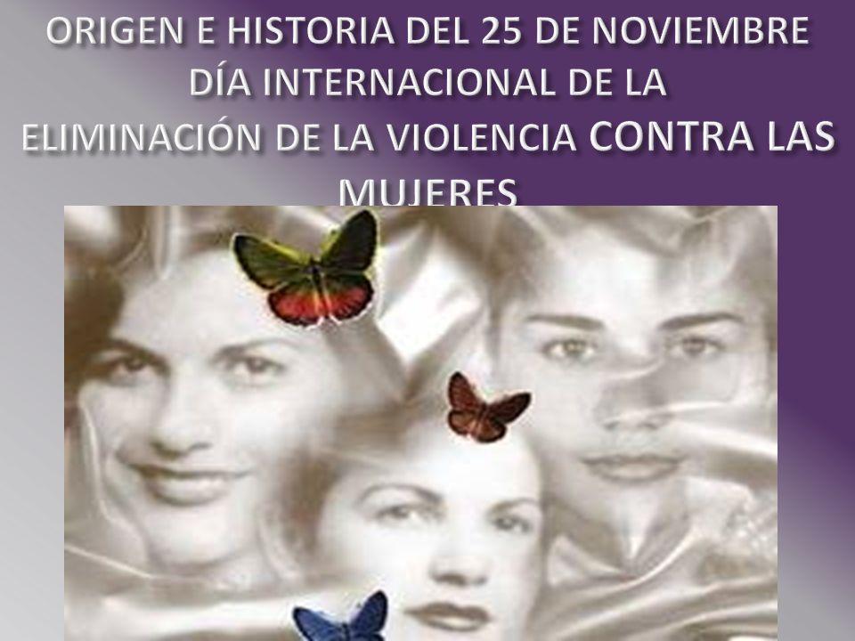ORIGEN E HISTORIA DEL 25 DE NOVIEMBRE DÍA INTERNACIONAL DE LA ELIMINACIÓN DE LA VIOLENCIA CONTRA LAS MUJERES