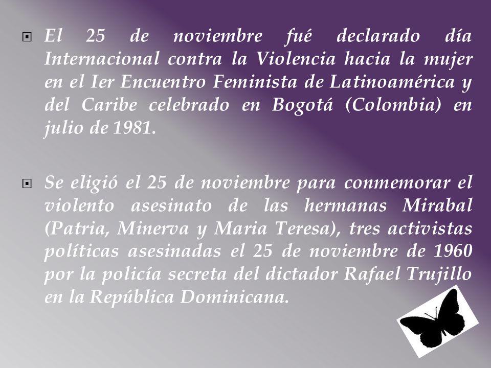 El 25 de noviembre fué declarado día Internacional contra la Violencia hacia la mujer en el Ier Encuentro Feminista de Latinoamérica y del Caribe celebrado en Bogotá (Colombia) en julio de 1981.