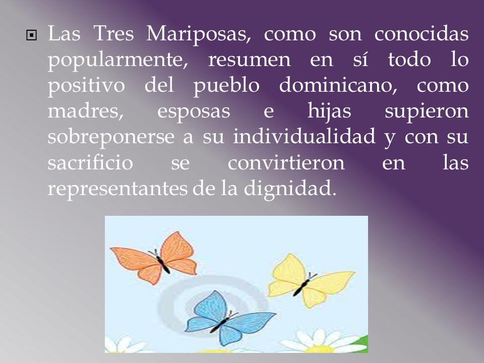 Las Tres Mariposas, como son conocidas popularmente, resumen en sí todo lo positivo del pueblo dominicano, como madres, esposas e hijas supieron sobreponerse a su individualidad y con su sacrificio se convirtieron en las representantes de la dignidad.